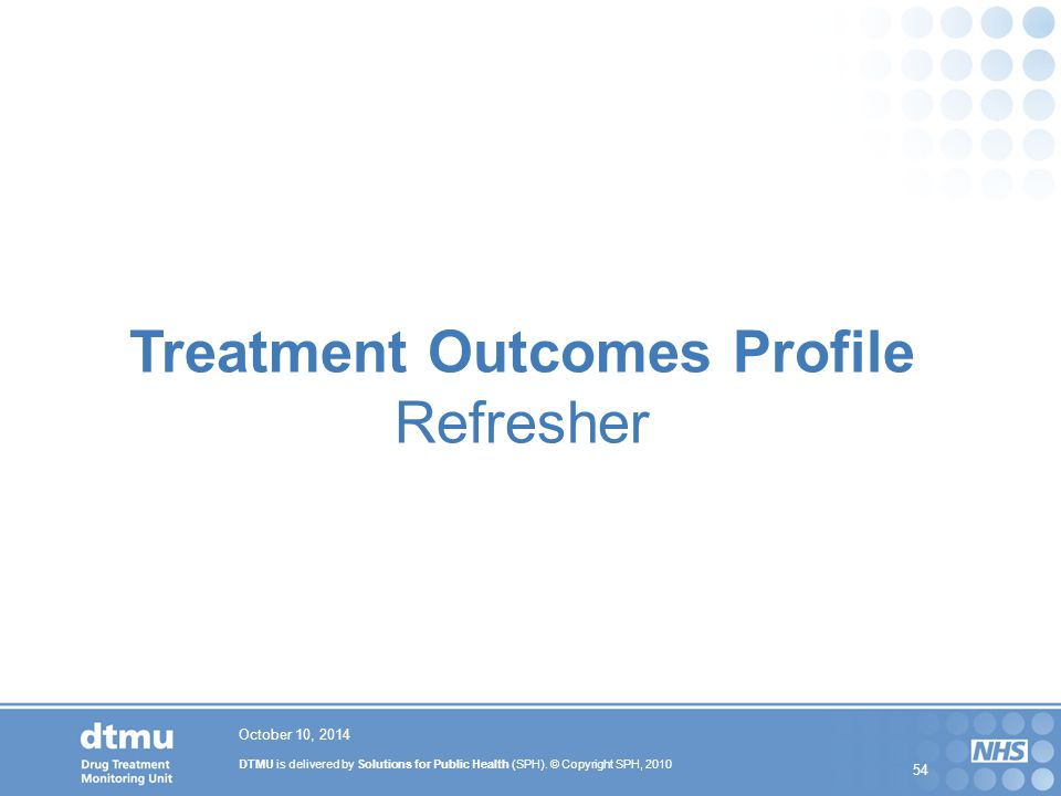 DTMU is delivered by Solutions for Public Health (SPH). © Copyright SPH, 2010 54 October 10, 2014 Treatment Outcomes Profile Refresher