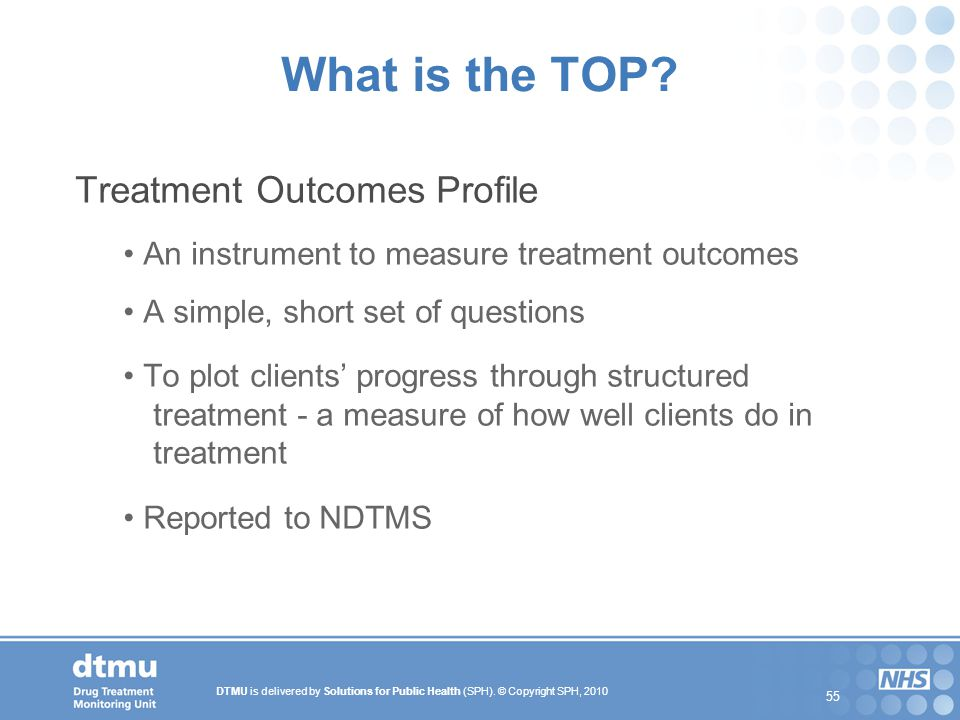 DTMU is delivered by Solutions for Public Health (SPH). © Copyright SPH, 2010 55 What is the TOP? Treatment Outcomes Profile An instrument to measure