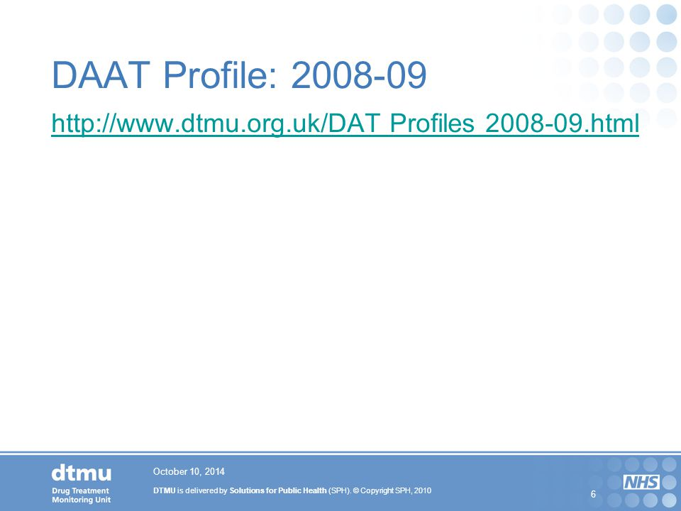 DTMU is delivered by Solutions for Public Health (SPH). © Copyright SPH, 2010 6 DAAT Profile: 2008-09 http://www.dtmu.org.uk/DAT Profiles 2008-09.html