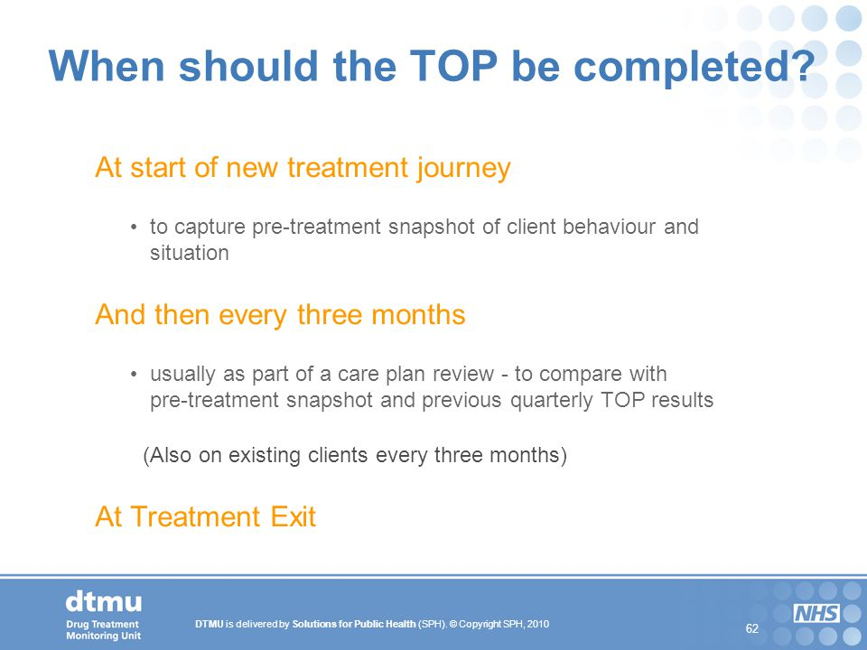 DTMU is delivered by Solutions for Public Health (SPH). © Copyright SPH, 2010 62 When should the TOP be completed? At start of new treatment journey t