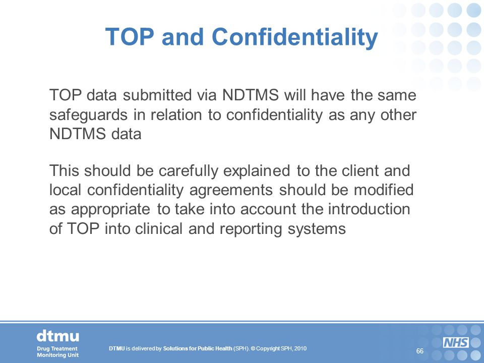 DTMU is delivered by Solutions for Public Health (SPH). © Copyright SPH, 2010 66 TOP and Confidentiality TOP data submitted via NDTMS will have the sa
