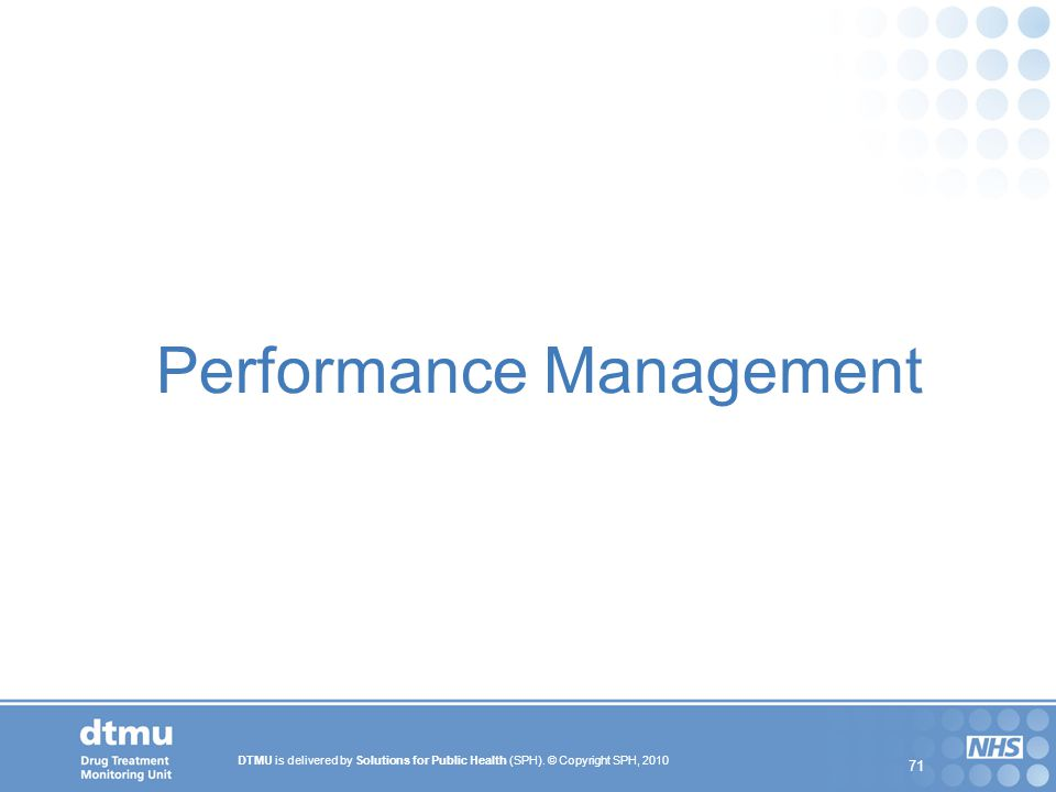 DTMU is delivered by Solutions for Public Health (SPH). © Copyright SPH, 2010 71 Performance Management