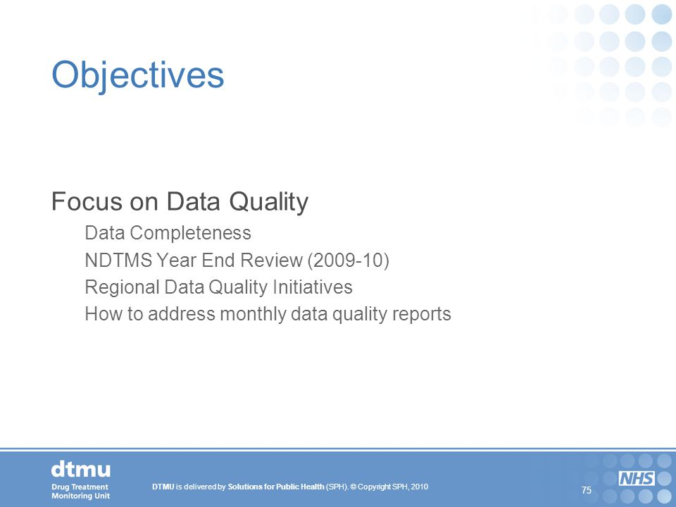 DTMU is delivered by Solutions for Public Health (SPH). © Copyright SPH, 2010 75 Objectives Focus on Data Quality Data Completeness NDTMS Year End Rev