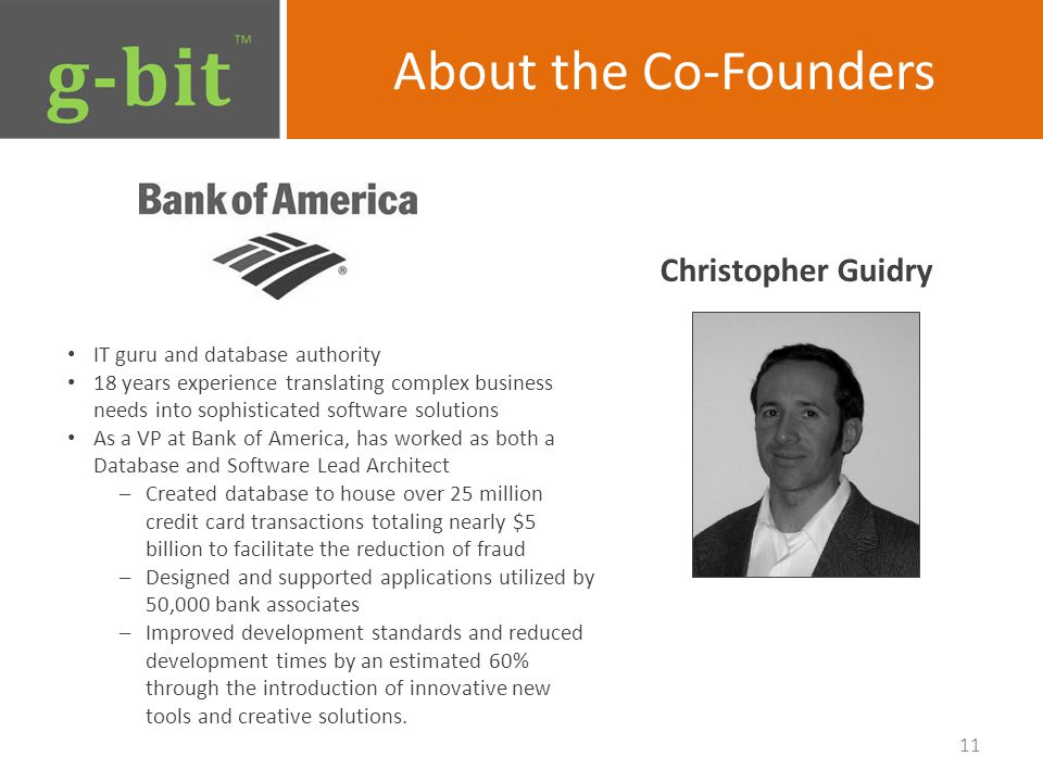 About the Co-Founders Christopher Guidry 11 IT guru and database authority 18 years experience translating complex business needs into sophisticated software solutions As a VP at Bank of America, has worked as both a Database and Software Lead Architect –Created database to house over 25 million credit card transactions totaling nearly $5 billion to facilitate the reduction of fraud –Designed and supported applications utilized by 50,000 bank associates –Improved development standards and reduced development times by an estimated 60% through the introduction of innovative new tools and creative solutions.