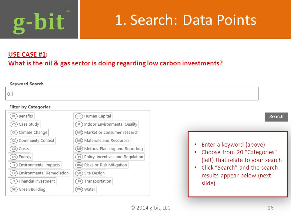 1. Search: Data Points USE CASE #1: What is the oil & gas sector is doing regarding low carbon investments? 16 © 2014 g-bit, LLC Enter a keyword (abov