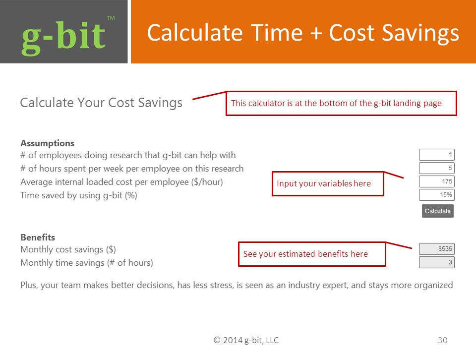 Calculate Time + Cost Savings Input your variables here See your estimated benefits here This calculator is at the bottom of the g-bit landing page 30 © 2014 g-bit, LLC