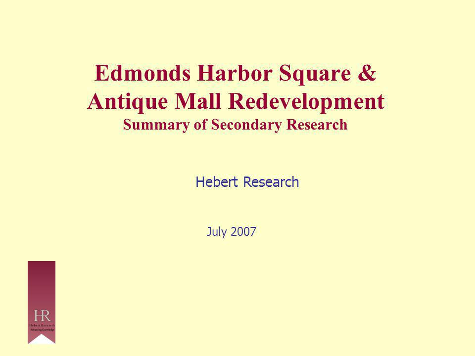 Edmonds Harbor Square & Antique Mall Redevelopment Summary of Secondary Research Hebert Research July 2007