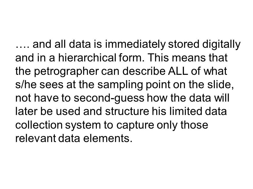 …. and all data is immediately stored digitally and in a hierarchical form. This means that the petrographer can describe ALL of what s/he sees at the