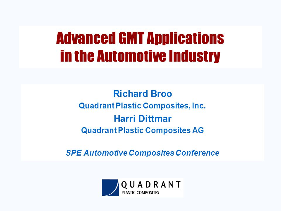 Advanced GMT Applications in the Automotive Industry Richard Broo Quadrant Plastic Composites, Inc.