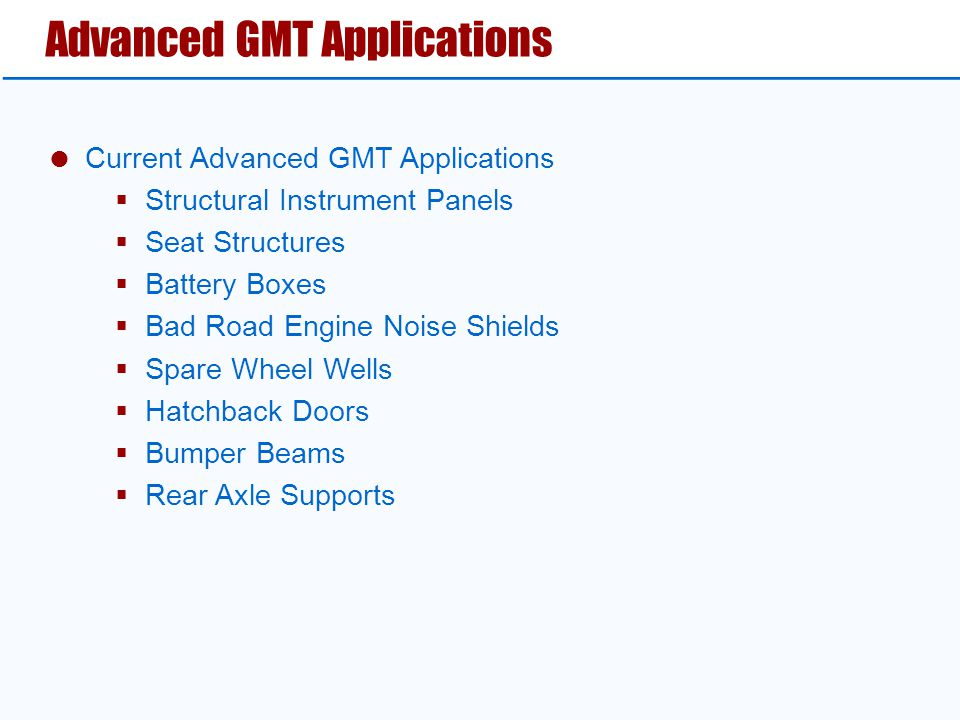  Current Advanced GMT Applications  Structural Instrument Panels  Seat Structures  Battery Boxes  Bad Road Engine Noise Shields  Spare Wheel Wel