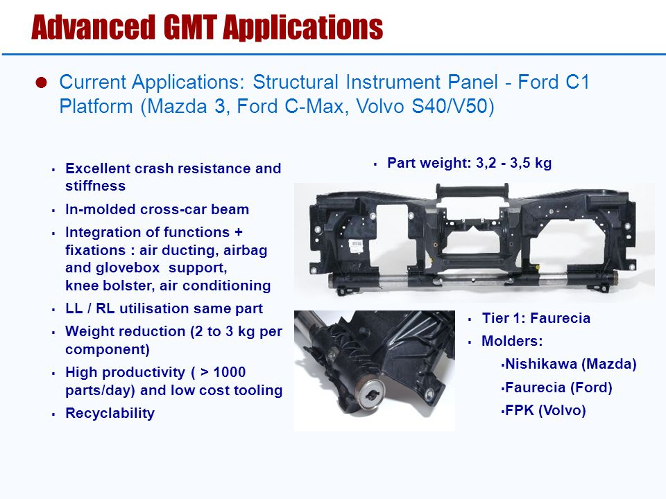  Excellent crash resistance and stiffness  In-molded cross-car beam  Integration of functions + fixations : air ducting, airbag and glovebox support, knee bolster, air conditioning  LL / RL utilisation same part  Weight reduction (2 to 3 kg per component)  High productivity ( > 1000 parts/day) and low cost tooling  Recyclability  Tier 1: Faurecia  Molders:  Nishikawa (Mazda)  Faurecia (Ford)  FPK (Volvo)  Part weight: 3,2 - 3,5 kg Advanced GMT Applications  Current Applications: Structural Instrument Panel - Ford C1 Platform (Mazda 3, Ford C-Max, Volvo S40/V50)