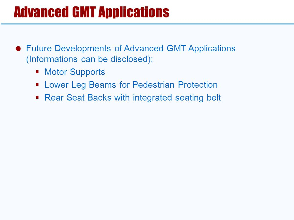 Advanced GMT Applications  Future Developments of Advanced GMT Applications (Informations can be disclosed):  Motor Supports  Lower Leg Beams for Pedestrian Protection  Rear Seat Backs with integrated seating belt