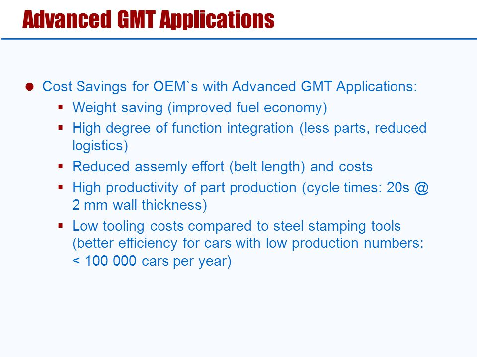  Cost Savings for OEM`s with Advanced GMT Applications:  Weight saving (improved fuel economy)  High degree of function integration (less parts, reduced logistics)  Reduced assemly effort (belt length) and costs  High productivity of part production (cycle times: 20s @ 2 mm wall thickness)  Low tooling costs compared to steel stamping tools (better efficiency for cars with low production numbers: < 100 000 cars per year) Advanced GMT Applications