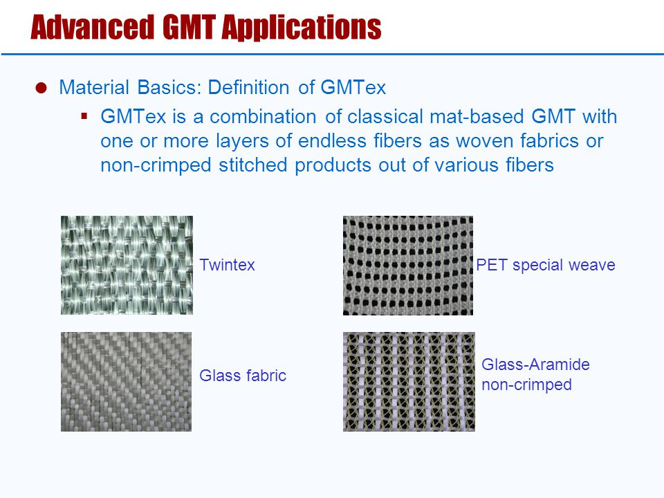 Advanced GMT Applications  Material Basics: Definition of GMTex  GMTex is a combination of classical mat-based GMT with one or more layers of endless fibers as woven fabrics or non-crimped stitched products out of various fibers Twintex Glass fabric Glass-Aramide non-crimped PET special weave