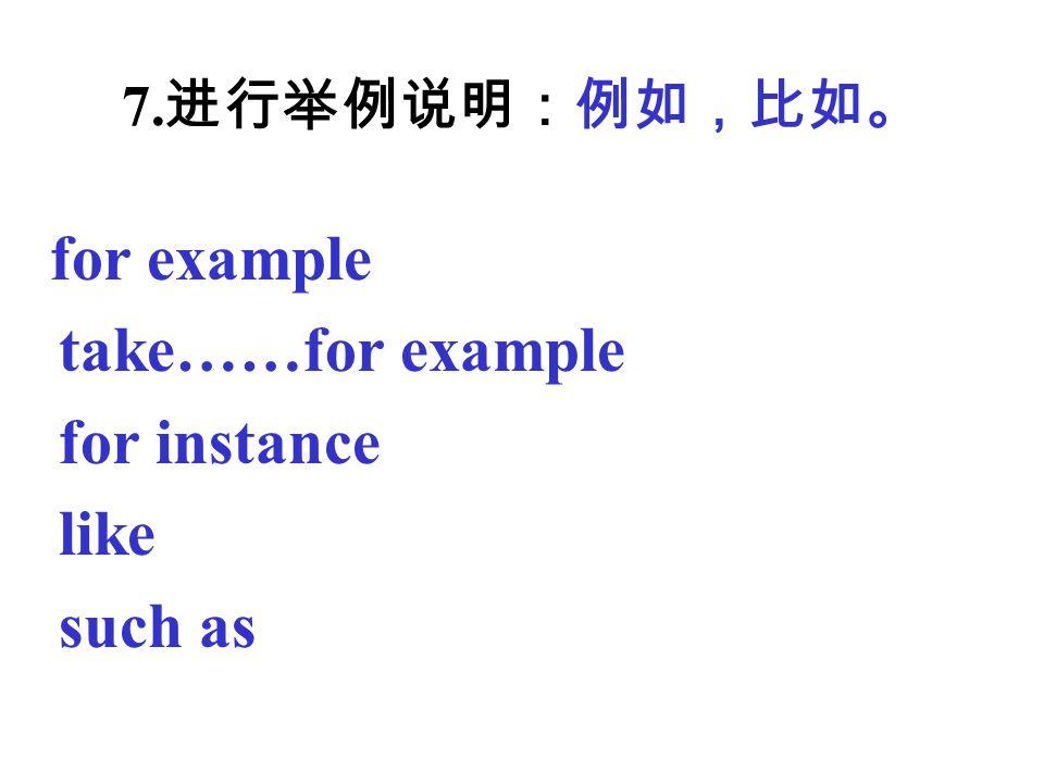7. 进行举例说明:例如,比如。 for example take……for example for instance like such as