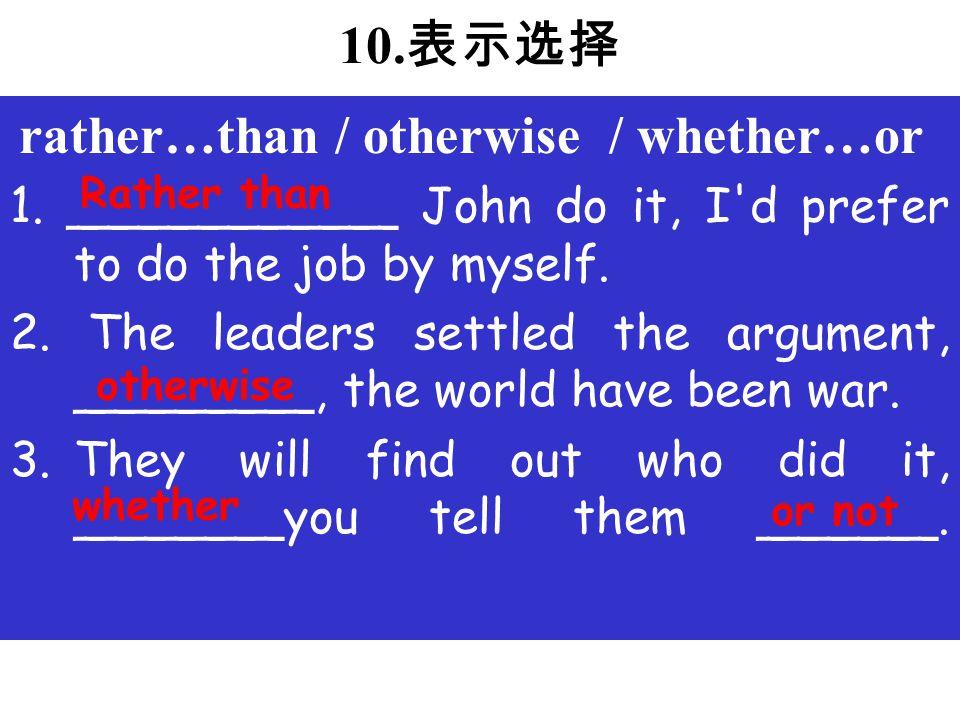10.表示选择 rather…than / otherwise / whether…or 1.