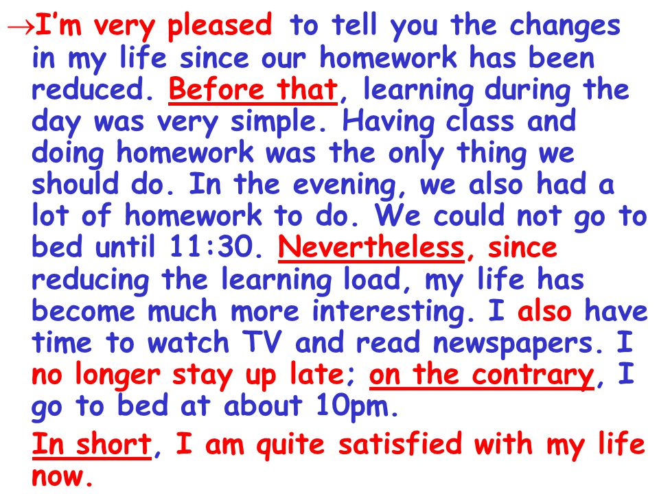  I'm very pleased to tell you the changes in my life since our homework has been reduced.