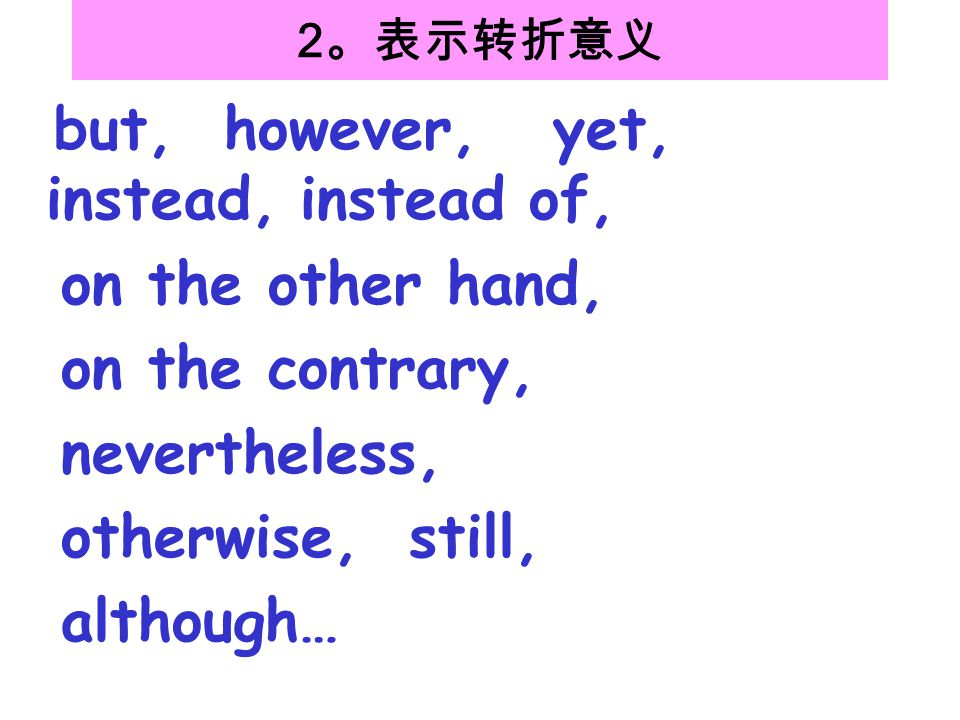 2 。表示转折意义 but, however, yet, instead, instead of, on the other hand, on the contrary, nevertheless, otherwise, still, although…