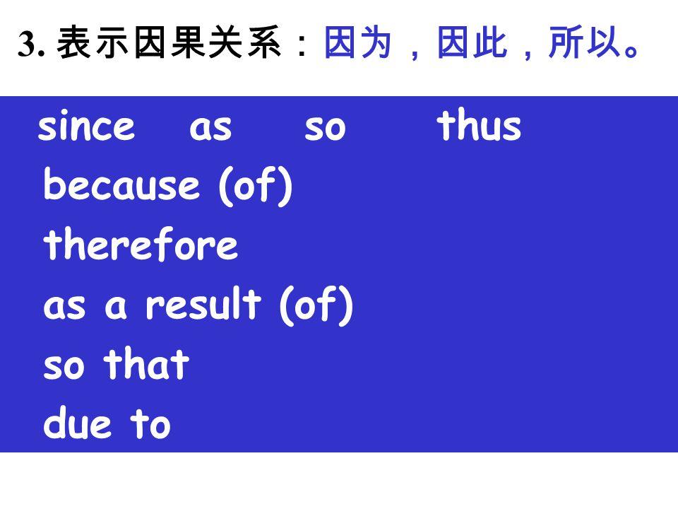 3. 表示因果关系:因为,因此,所以。 since as so thus because (of) therefore as a result (of) so that due to