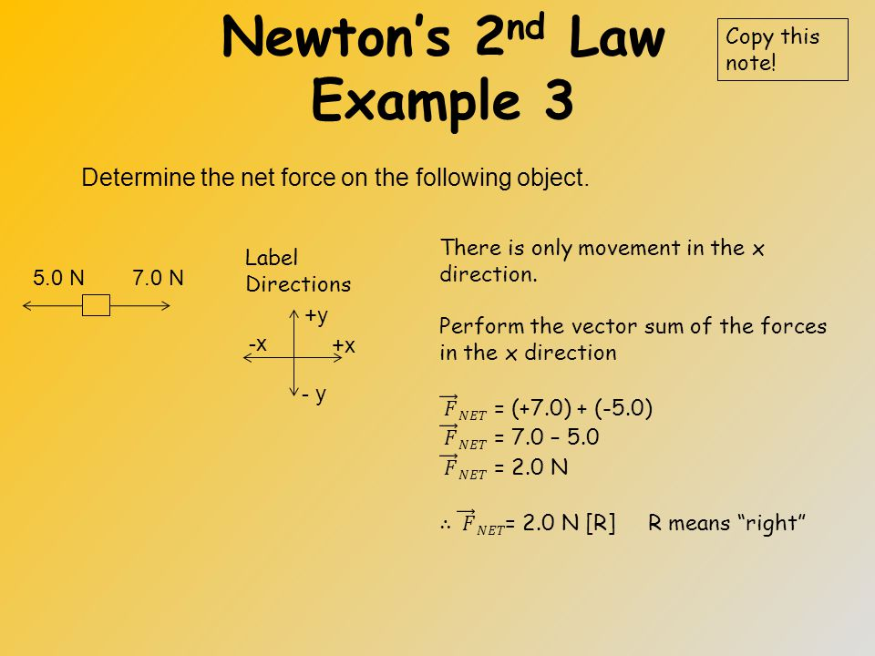 Newton's 2 nd Law Example 2 Find the acceleration of a 15 kg object that is experiencing a net force of 30 N to the right. Draw a FBD Copy this note!