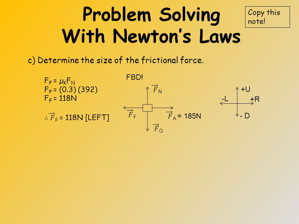 Problem Solving With Newton's Laws b) Determine the size of the normal force. Copy this note! +U +R - D -L FBD!
