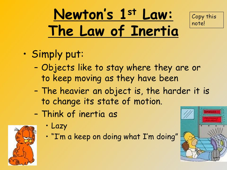 Newton's 1 st Law: The Law of Inertia Simply put: –Objects like to stay where they are or to keep moving as they have been –The heavier an object is, the harder it is to change its state of motion.
