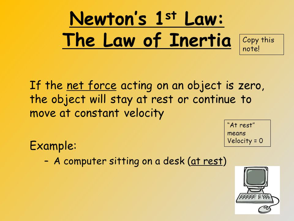 Newton's 1 st Law: The Law of Inertia If the net force acting on an object is zero, the object will stay at rest or continue to move at constant velocity Example: –A computer sitting on a desk (at rest) Copy this note.