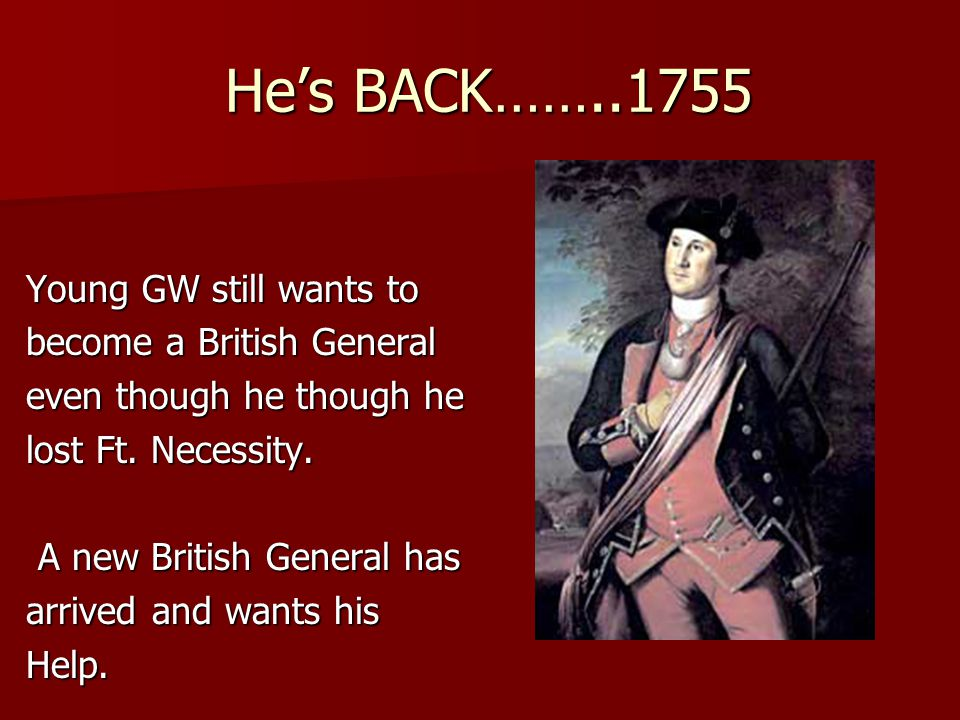 He's BACK……..1755 He's BACK……..1755 Young GW still wants to become a British General even though he though he lost Ft.