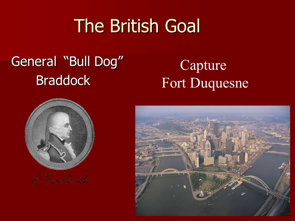 The British Goal The British Goal General Bull Dog General Bull Dog Braddock Braddock Capture Fort Duquesne