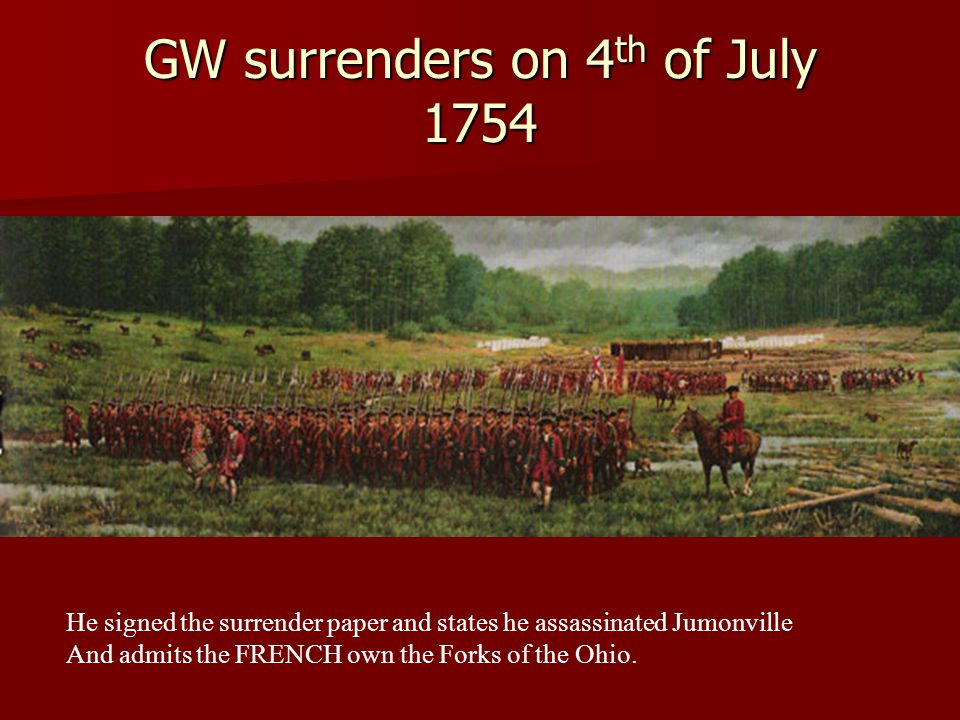 GW surrenders on 4 th of July 1754 He signed the surrender paper and states he assassinated Jumonville And admits the FRENCH own the Forks of the Ohio.