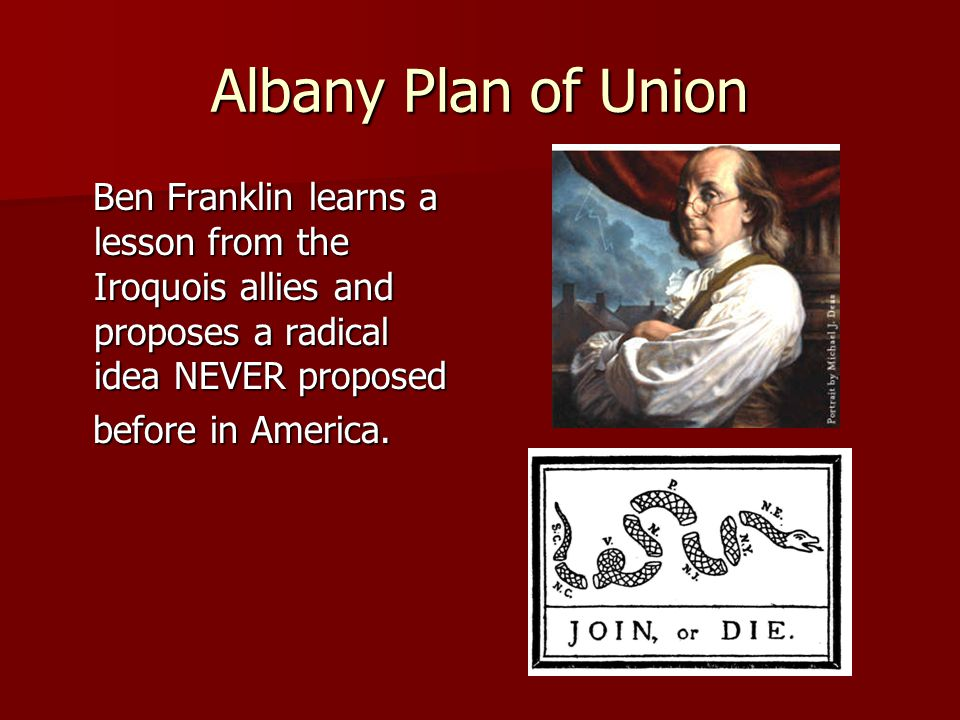 Albany Plan of Union Ben Franklin learns a lesson from the Iroquois allies and proposes a radical idea NEVER proposed Ben Franklin learns a lesson from the Iroquois allies and proposes a radical idea NEVER proposed before in America.