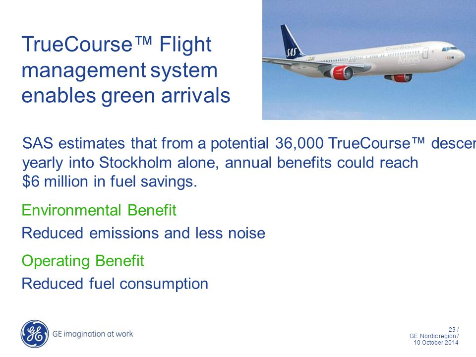 23 / GE Nordic region / 10 October 2014 TrueCourse™ Flight management system enables green arrivals Environmental Benefit Reduced emissions and less n