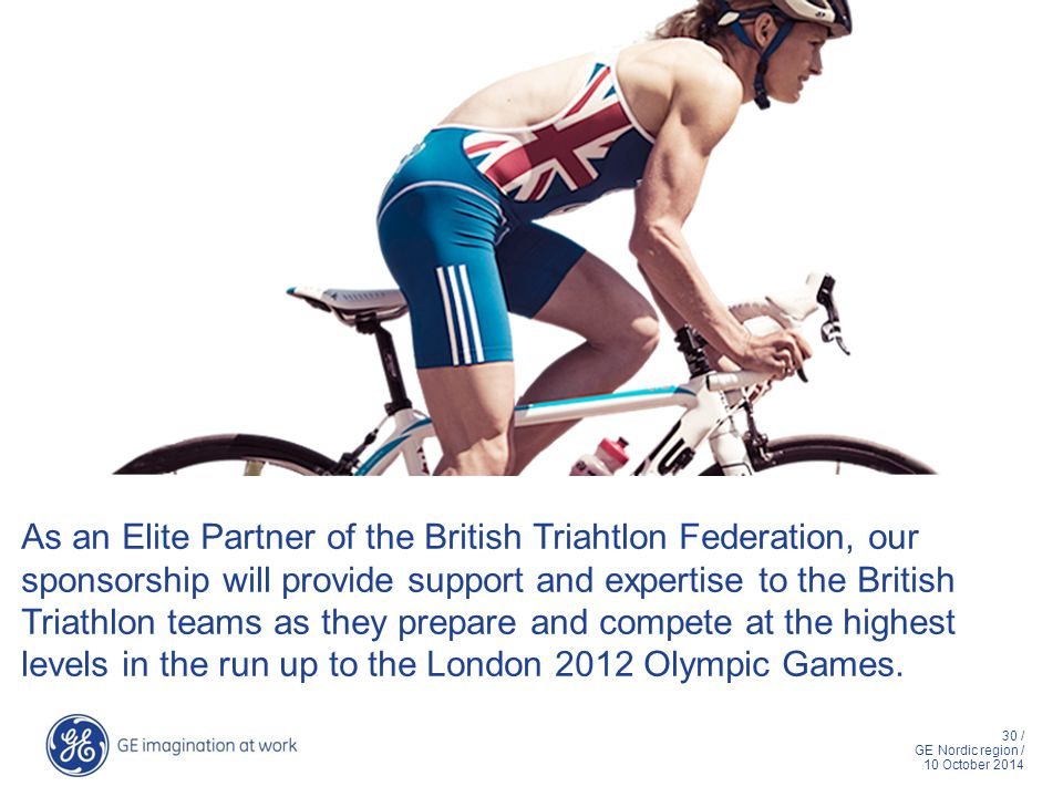 30 / GE Nordic region / 10 October 2014 As an Elite Partner of the British Triahtlon Federation, our sponsorship will provide support and expertise to the British Triathlon teams as they prepare and compete at the highest levels in the run up to the London 2012 Olympic Games.