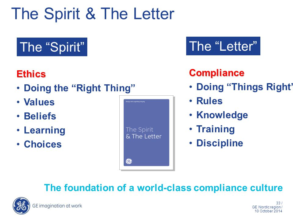 33 / GE Nordic region / 10 October 2014 The Spirit The Letter Ethics Doing the Right Thing Values Beliefs Learning Choices Compliance Doing Things Right Rules Knowledge Training Discipline The Spirit & The Letter The foundation of a world-class compliance culture