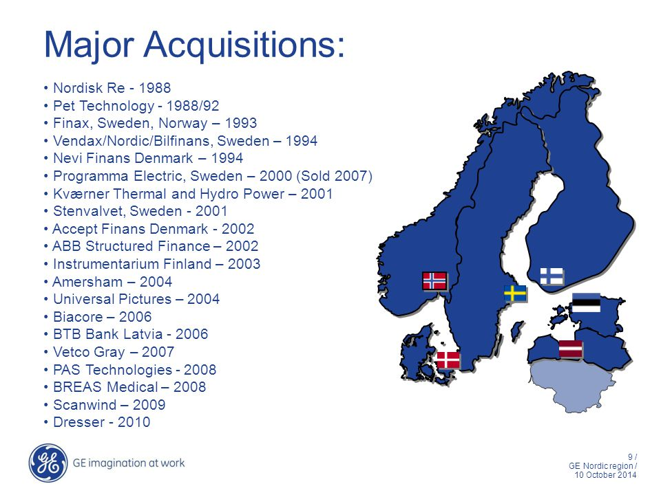 9 / GE Nordic region / 10 October 2014 Major Acquisitions: Nordisk Re - 1988 Pet Technology - 1988/92 Finax, Sweden, Norway – 1993 Vendax/Nordic/Bilfinans, Sweden – 1994 Nevi Finans Denmark – 1994 Programma Electric, Sweden – 2000 (Sold 2007) Kværner Thermal and Hydro Power – 2001 Stenvalvet, Sweden - 2001 Accept Finans Denmark - 2002 ABB Structured Finance – 2002 Instrumentarium Finland – 2003 Amersham – 2004 Universal Pictures – 2004 Biacore – 2006 BTB Bank Latvia - 2006 Vetco Gray – 2007 PAS Technologies - 2008 BREAS Medical – 2008 Scanwind – 2009 Dresser - 2010