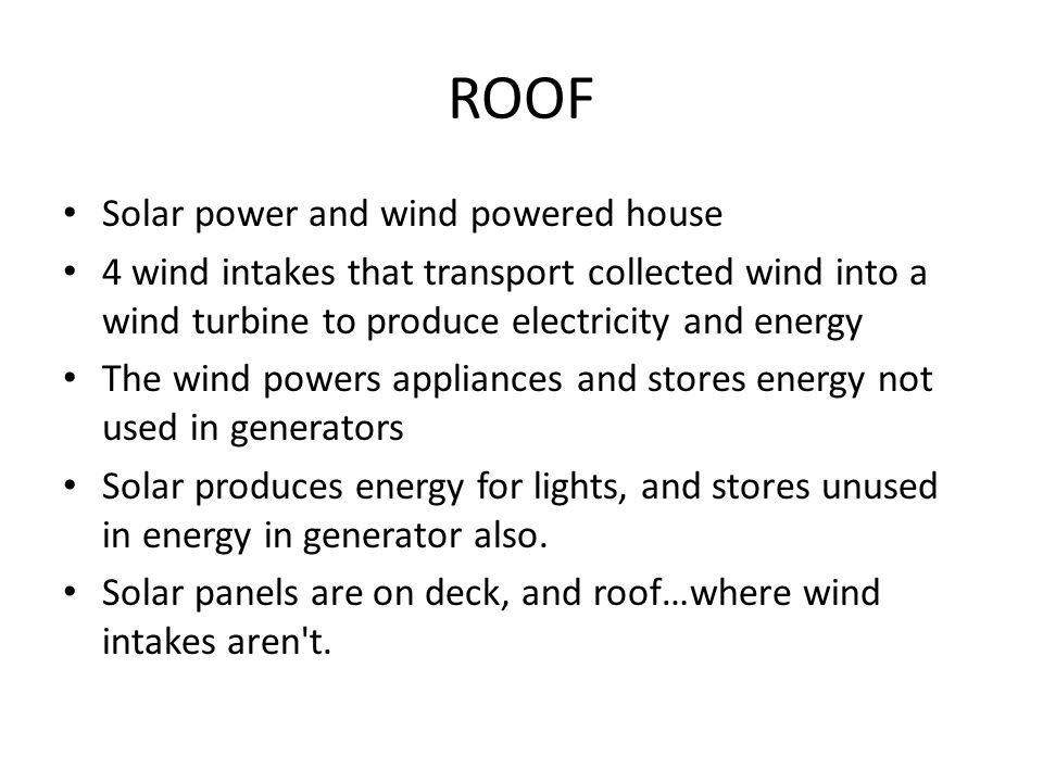 ROOF Solar power and wind powered house 4 wind intakes that transport collected wind into a wind turbine to produce electricity and energy The wind powers appliances and stores energy not used in generators Solar produces energy for lights, and stores unused in energy in generator also.
