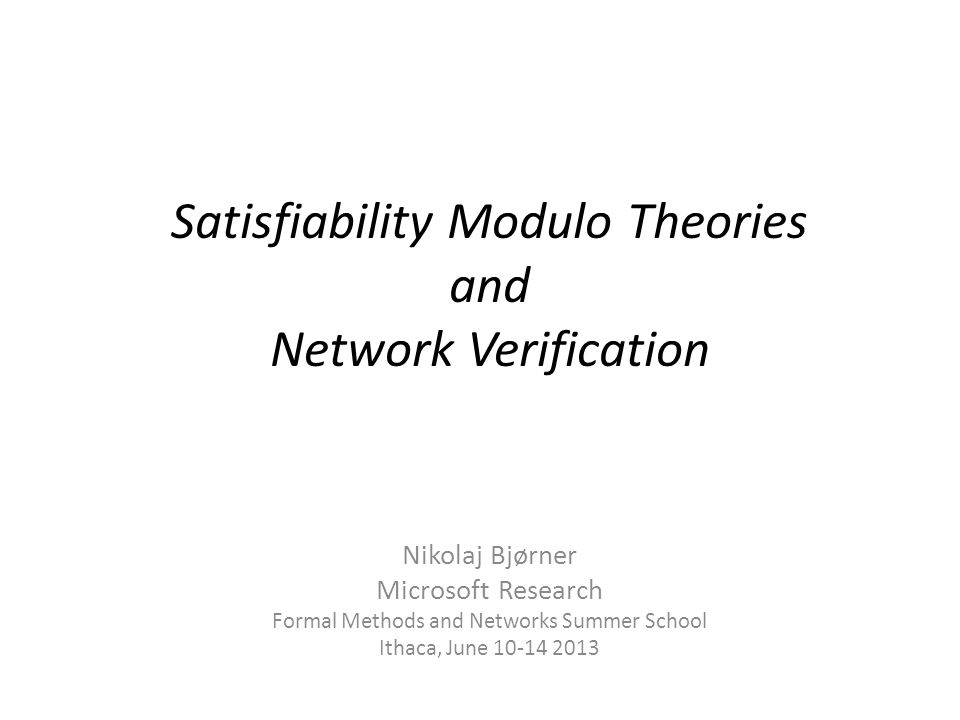 Satisfiability Modulo Theories and Network Verification Nikolaj Bjørner Microsoft Research Formal Methods and Networks Summer School Ithaca, June 10-1