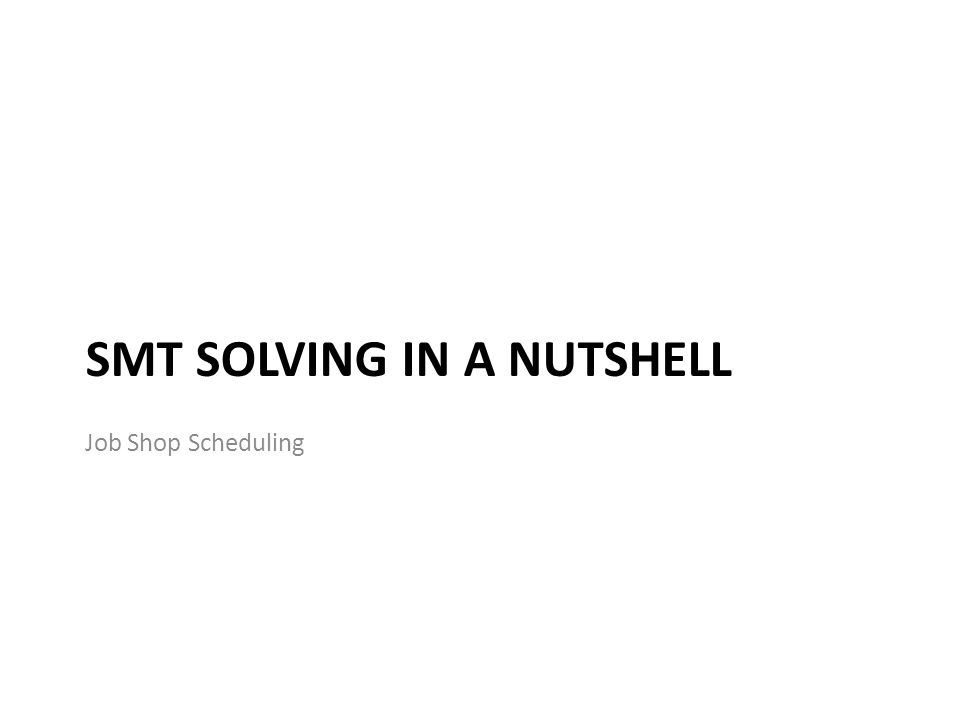 SMT SOLVING IN A NUTSHELL Job Shop Scheduling