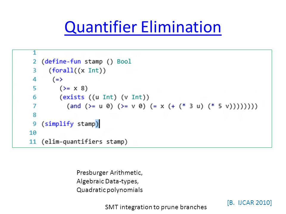 Quantifier Elimination [B. IJCAR 2010] Presburger Arithmetic, Algebraic Data-types, Quadratic polynomials SMT integration to prune branches