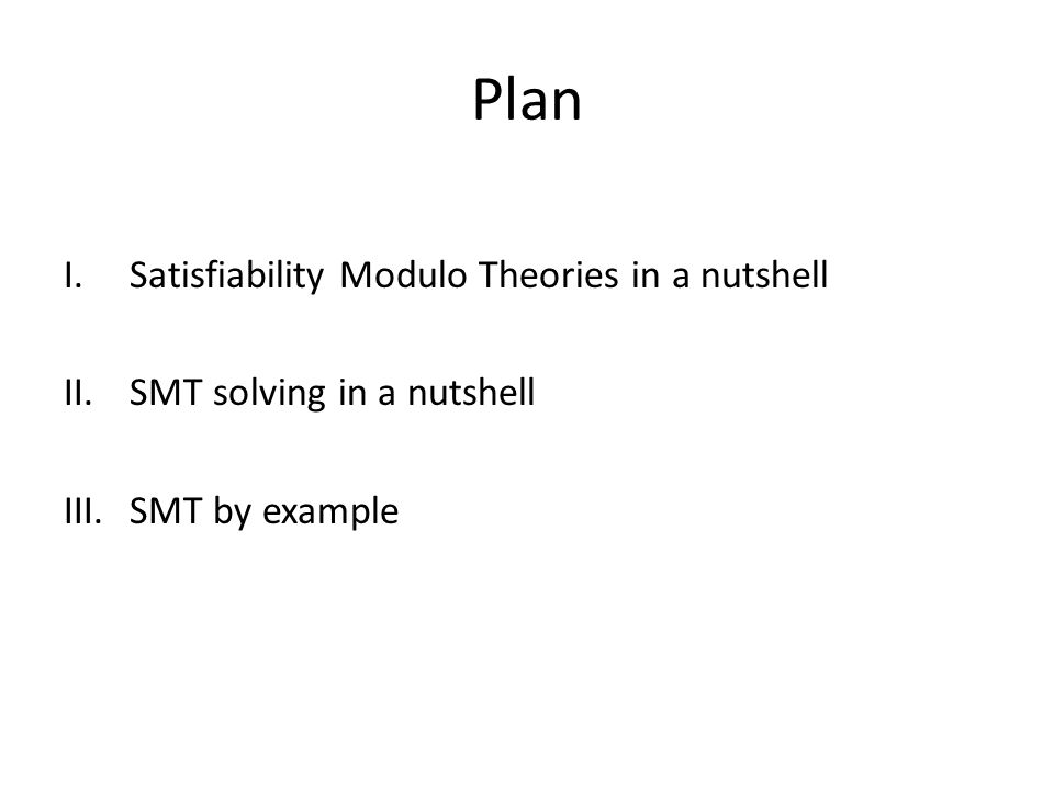 Plan I.Satisfiability Modulo Theories in a nutshell II.SMT solving in a nutshell III.SMT by example