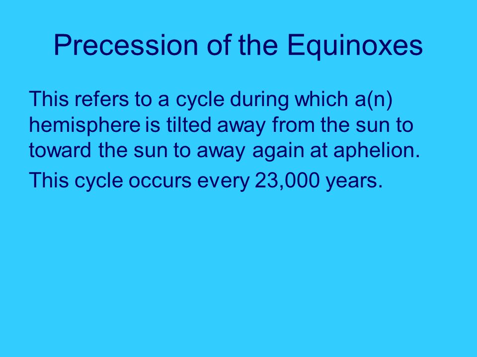 Precession of the Equinoxes This refers to a cycle during which a(n) hemisphere is tilted away from the sun to toward the sun to away again at aphelion.