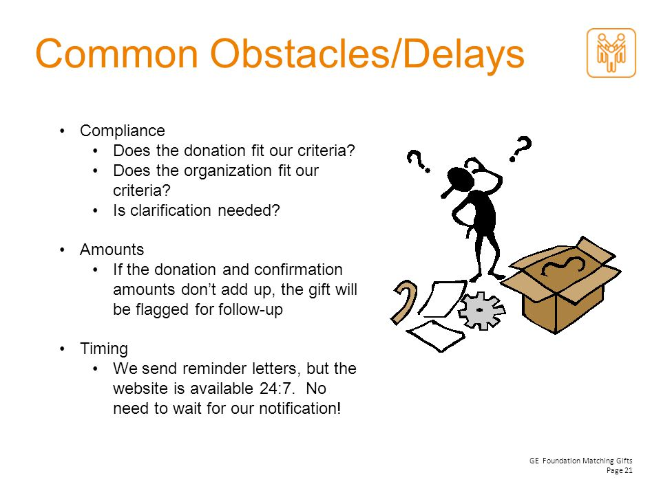 GE Foundation Matching Gifts Page 21 Common Obstacles/Delays Compliance Does the donation fit our criteria? Does the organization fit our criteria? Is