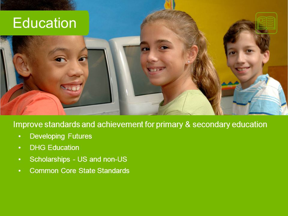 Developing Futures DHG Education Scholarships - US and non-US Common Core State Standards Improve standards and achievement for primary & secondary ed