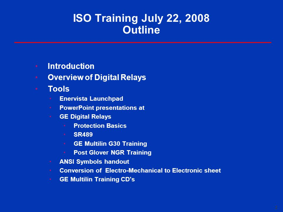 2 ISO Training July 22, 2008 Outline Introduction Overview of Digital Relays Tools Enervista Launchpad PowerPoint presentations at GE Digital Relays Protection Basics SR489 GE Multilin G30 Training Post Glover NGR Training ANSI Symbols handout Conversion of Electro-Mechanical to Electronic sheet GE Multilin Training CD's