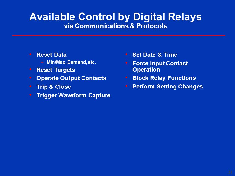 21 Available Control by Digital Relays via Communications & Protocols Reset Data –Min/Max, Demand, etc.
