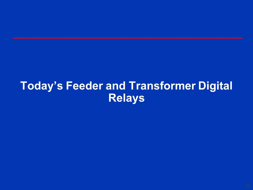 23 Today's Feeder and Transformer Digital Relays
