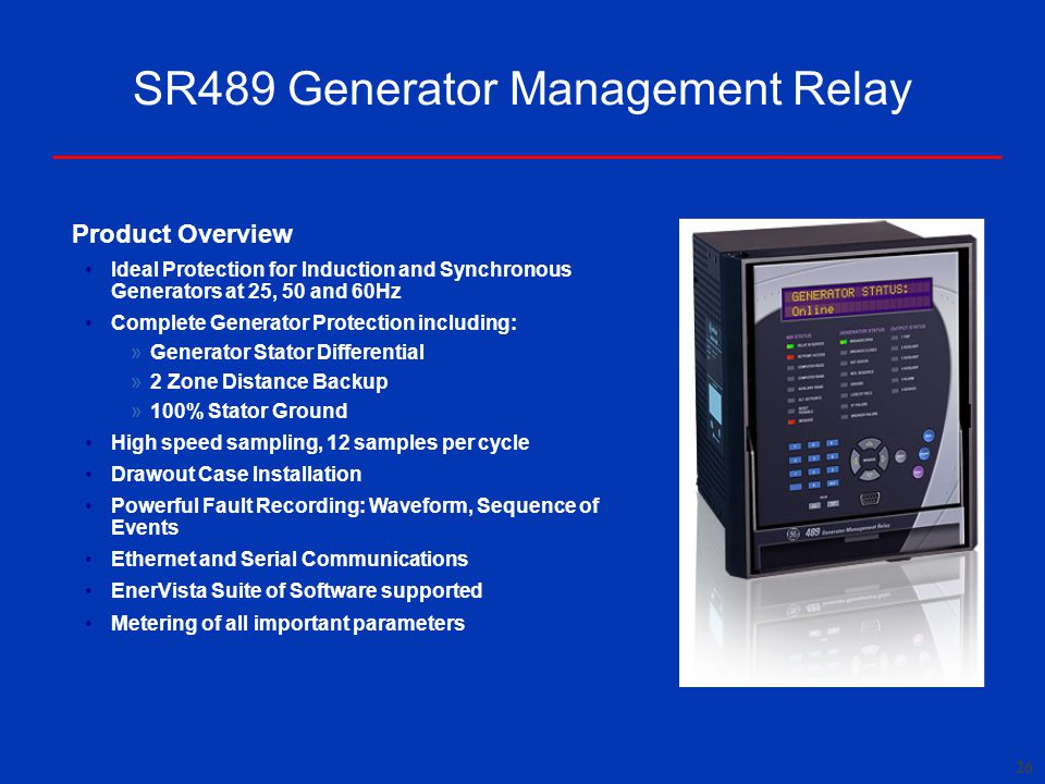 26 SR489 Generator Management Relay Product Overview Ideal Protection for Induction and Synchronous Generators at 25, 50 and 60Hz Complete Generator Protection including: » Generator Stator Differential » 2 Zone Distance Backup » 100% Stator Ground High speed sampling, 12 samples per cycle Drawout Case Installation Powerful Fault Recording: Waveform, Sequence of Events Ethernet and Serial Communications EnerVista Suite of Software supported Metering of all important parameters