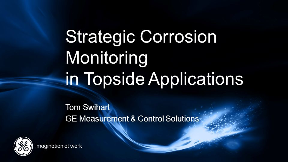 Strategic Corrosion Monitoring in Topside Applications Tom Swihart GE Measurement & Control Solutions