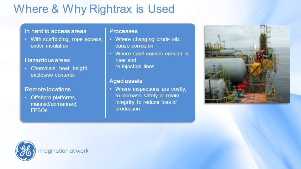 Where & Why Rightrax is Used In hard to access areas With scaffolding, rope access, under insulation Hazardous areas Chemicals, heat, height, explosive contents Remote locations Offshore platforms, manned/unmanned, FPSOs Processes Where changing crude oils cause corrosion Where sand causes erosion in riser and re-injection lines Aged assets Where inspections are costly, to increase safety or retain integrity, to reduce loss of production In hard to access areas With scaffolding, rope access, under insulation Hazardous areas Chemicals, heat, height, explosive contents Remote locations Offshore platforms, manned/unmanned, FPSOs Processes Where changing crude oils cause corrosion Where sand causes erosion in riser and re-injection lines Aged assets Where inspections are costly, to increase safety or retain integrity, to reduce loss of production