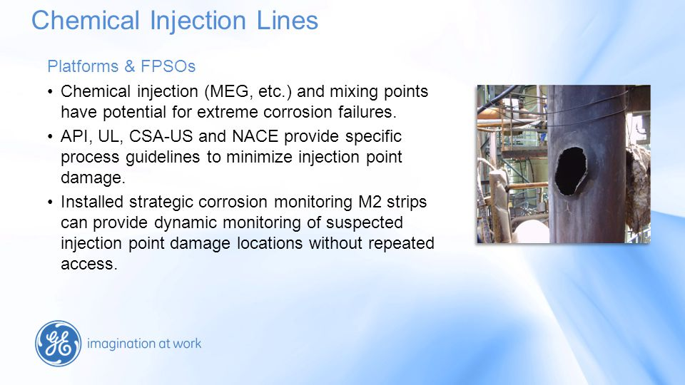 Platforms & FPSOs Chemical injection (MEG, etc.) and mixing points have potential for extreme corrosion failures.